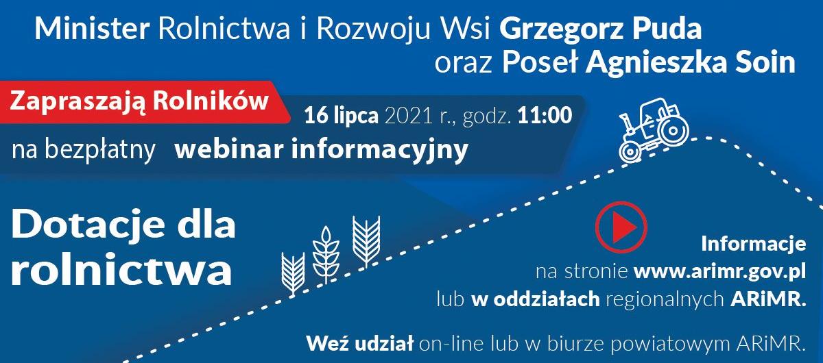Plakat: Minister Rolnictwa i Rozwoju Wsi Grzegorz Puda oraz Poseł Agnieszka Soin Zapraszają Rolników 16 lipca 2021 r., godz 11:00 na bezpłatny webinar informacyjny: Dotacje dla rolnictwa